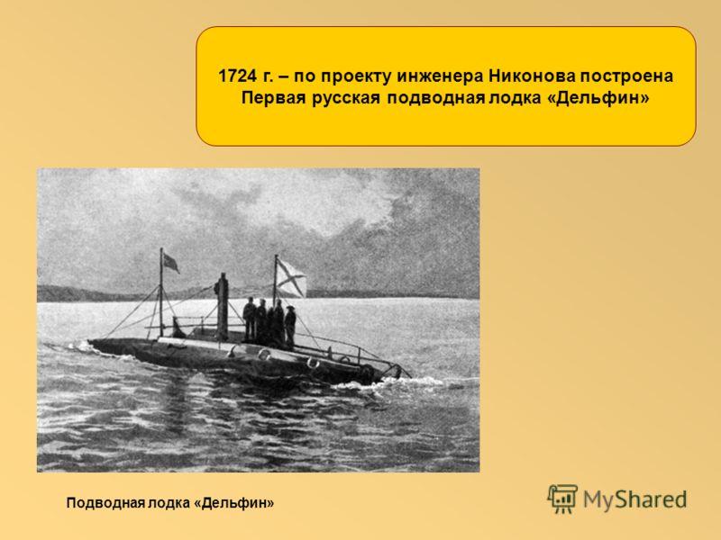 1724 г. – по проекту инженера Никонова построена Первая русская подводная лодка «Дельфин» Подводная лодка «Дельфин»