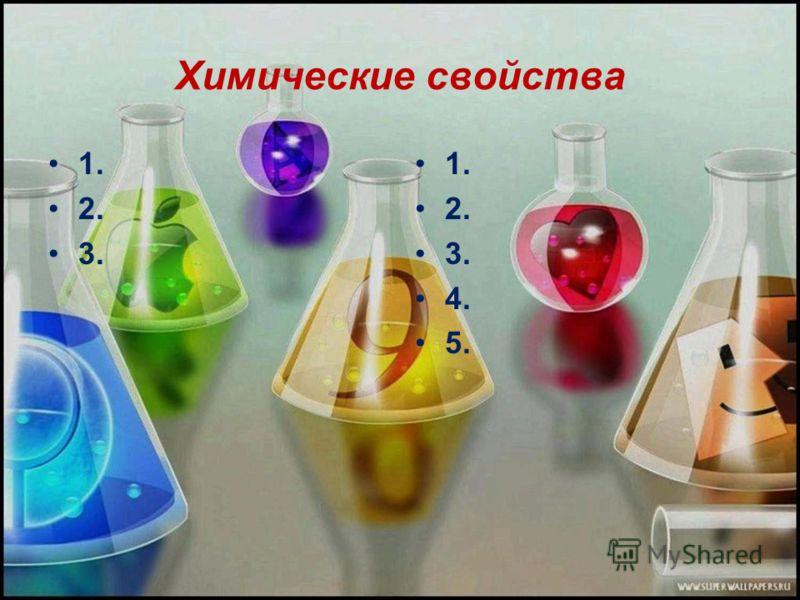 Химические свойства 1. 2. 3. 1. 2. 3. 4. 5.