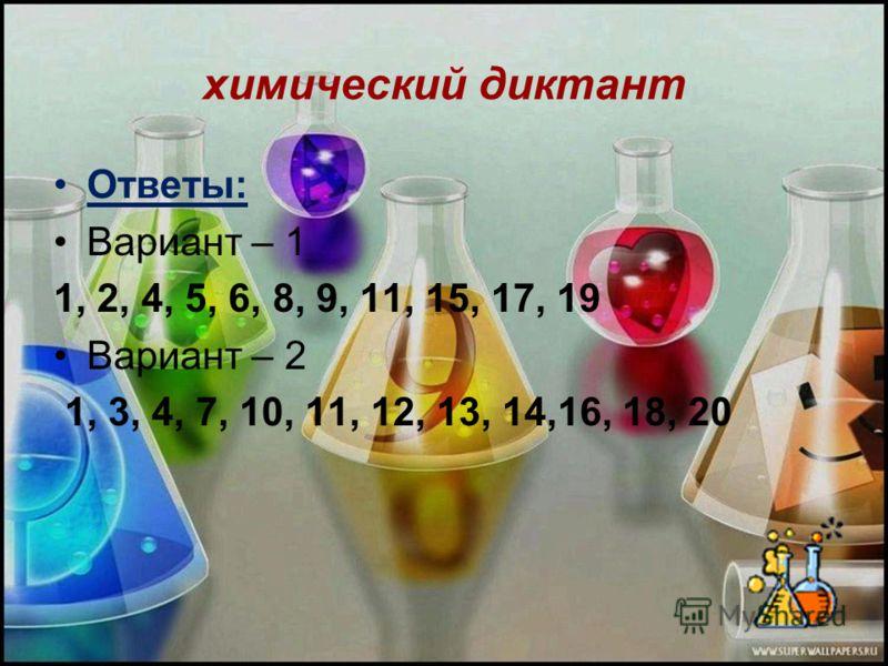 химический диктант Ответы: Вариант – 1 1, 2, 4, 5, 6, 8, 9, 11, 15, 17, 19 Вариант – 2 1, 3, 4, 7, 10, 11, 12, 13, 14,16, 18, 20