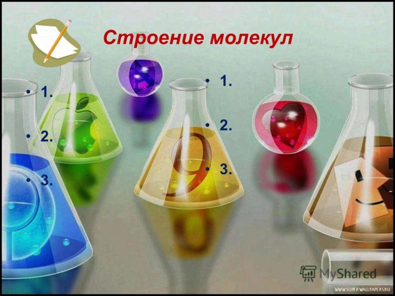 Строение молекул 1. 2. 3. 1. 2. 3.