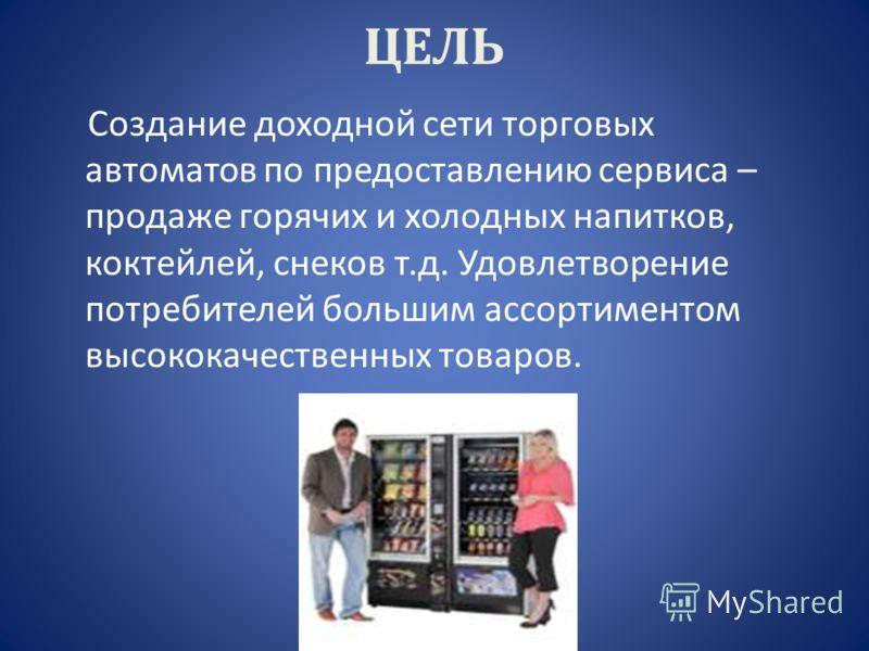 ЦЕЛЬ Создание доходной сети торговых автоматов по предоставлению сервиса – продаже горячих и холодных напитков, коктейлей, снеков т.д. Удовлетворение потребителей большим ассортиментом высококачественных товаров.