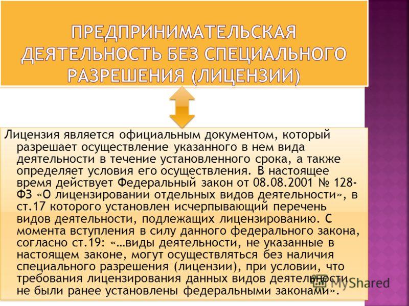 Лицензия является официальным документом, который разрешает осуществление указанного в нем вида деятельности в течение установленного срока, а также определяет условия его осуществления. В настоящее время действует Федеральный закон от 08.08.2001 128