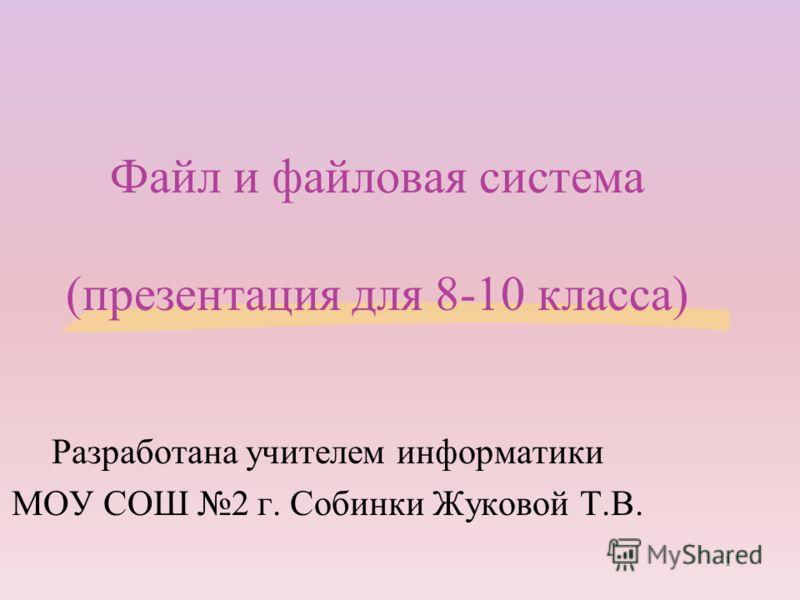 Файл и файловая система (презентация для 8-10 класса) Разработана учителем информатики МОУ СОШ 2 г. Собинки Жуковой Т.В. 1