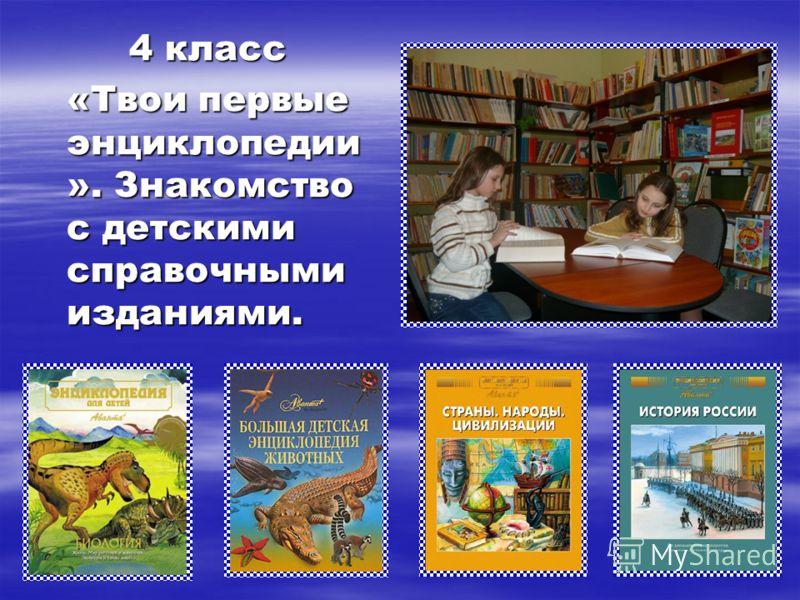 4 класс «Твои первые энциклопедии ». Знакомство с детскими справочными изданиями.