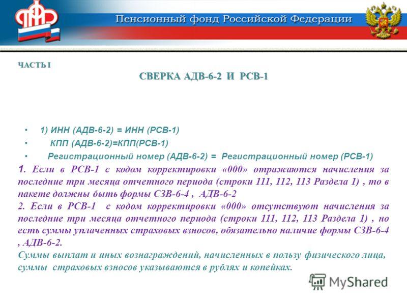 1) ИНН (АДВ-6-2) = ИНН (РСВ-1) КПП (АДВ-6-2)=КПП(РСВ-1) Регистрационный номер (АДВ-6-2) = Регистрационный номер (РСВ-1) ЧАСТЬ I СВЕРКА АДВ-6-2 И РСВ-1 1. Если в РСВ-1 с кодом корректировки «000» отражаются начисления за последние три месяца отчетного