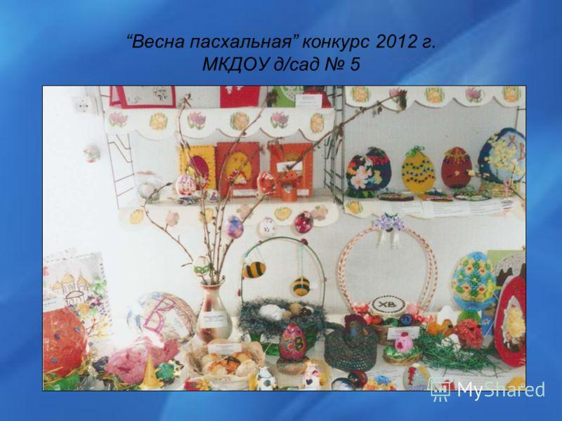 Весна пасхальная конкурс 2012 г. МКДОУ д/сад 5