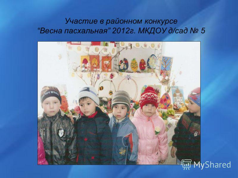 Участие в районном конкурсе Весна пасхальная 2012г. МКДОУ д/сад 5