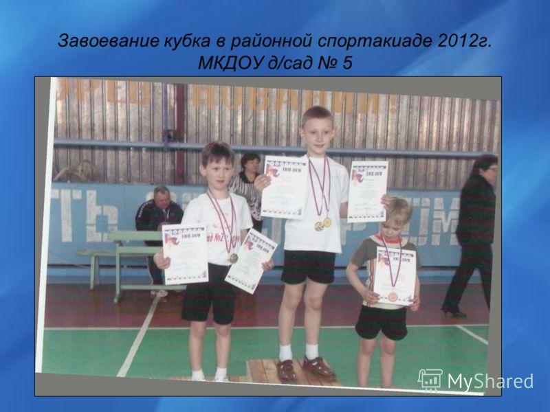 Завоевание кубка в районной спортакиаде 2012г. МКДОУ д/сад 5