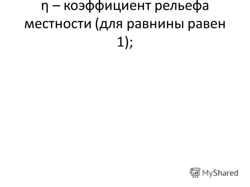 η – коэффициент рельефа местности (для равнины равен 1);