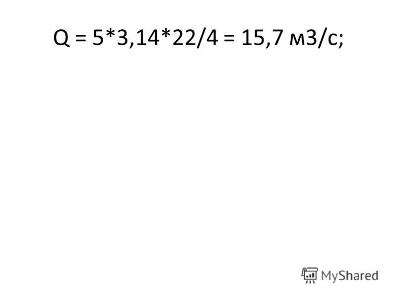 Q = 5*3,14*22/4 = 15,7 м3/с;