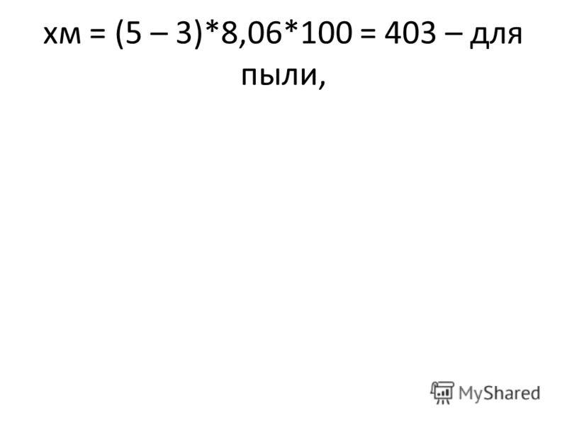 хм = (5 – 3)*8,06*100 = 403 – для пыли,