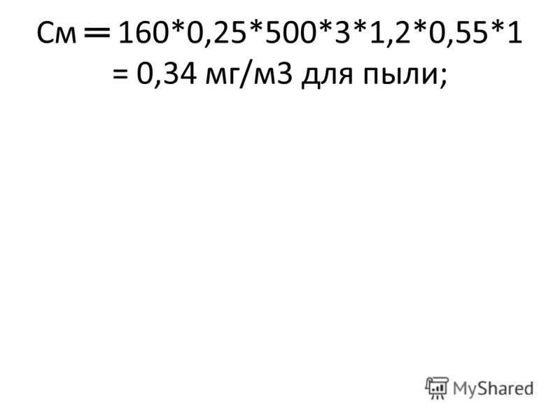 См 160*0,25*500*3*1,2*0,55*1 = 0,34 мг/м3 для пыли;