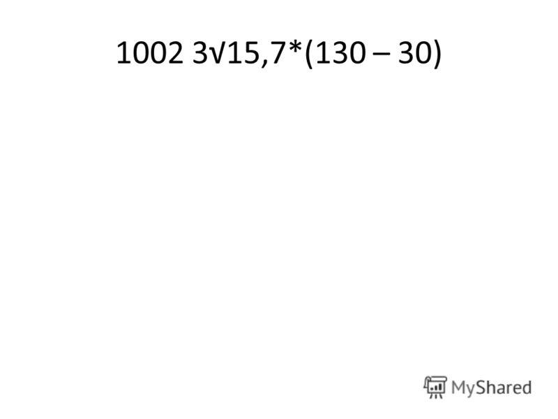 1002 315,7*(130 – 30)