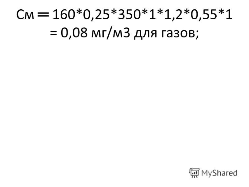 См 160*0,25*350*1*1,2*0,55*1 = 0,08 мг/м3 для газов;