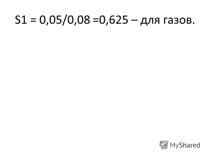 S1 = 0,05/0,08 =0,625 – для газов.