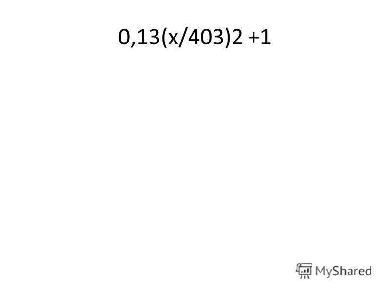 0,13(х/403)2 +1