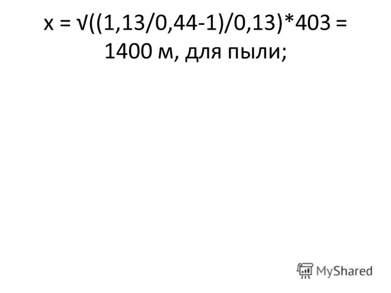 х = ((1,13/0,44-1)/0,13)*403 = 1400 м, для пыли;