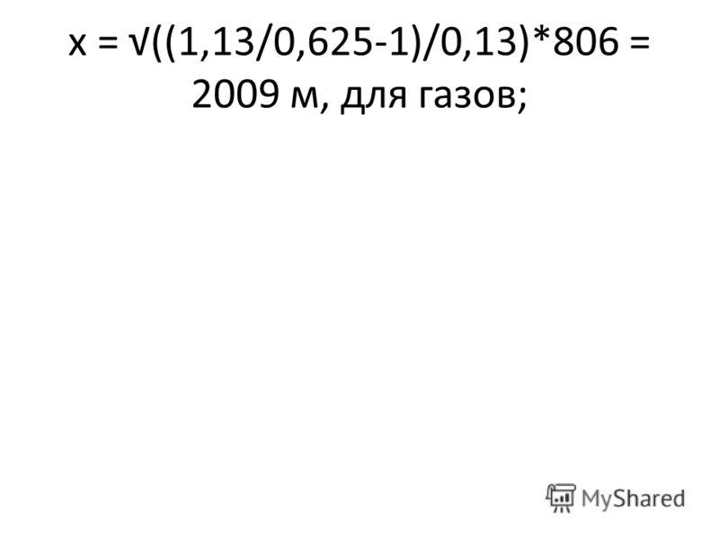 х = ((1,13/0,625-1)/0,13)*806 = 2009 м, для газов;