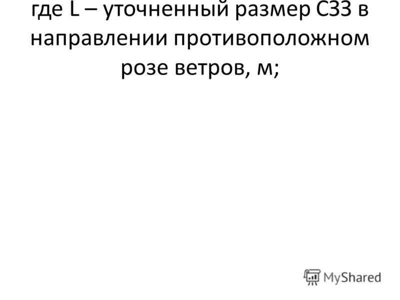 где L – уточненный размер СЗЗ в направлении противоположном розе ветров, м;