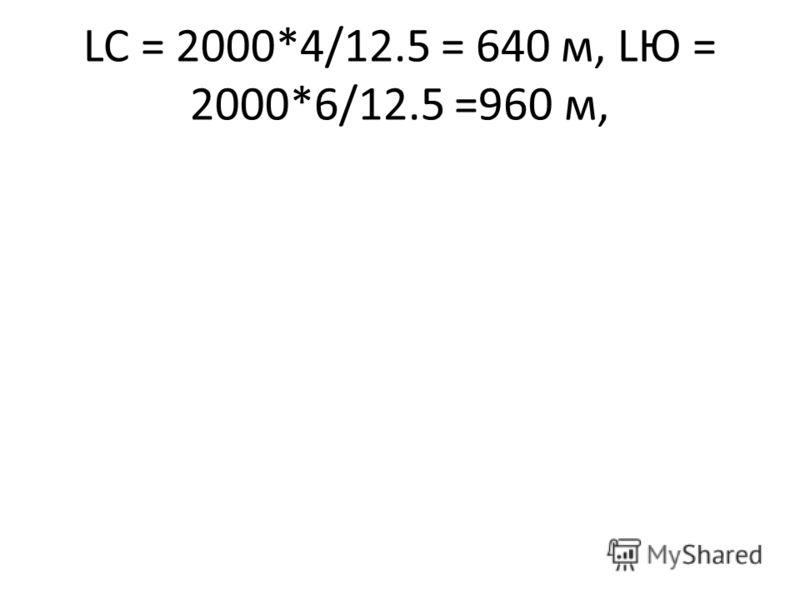 LC = 2000*4/12.5 = 640 м, LЮ = 2000*6/12.5 =960 м,