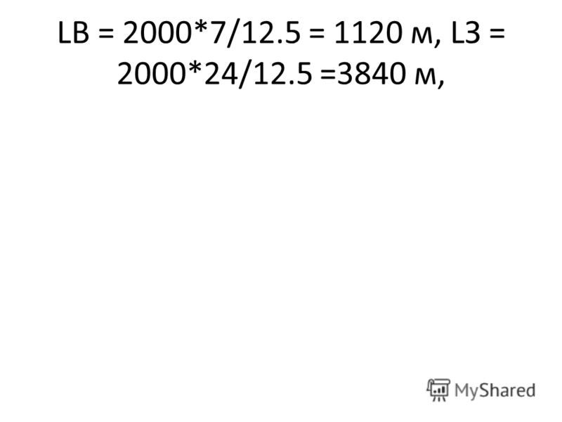 LВ = 2000*7/12.5 = 1120 м, LЗ = 2000*24/12.5 =3840 м,