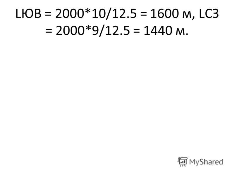 LЮВ = 2000*10/12.5 = 1600 м, LСЗ = 2000*9/12.5 = 1440 м.