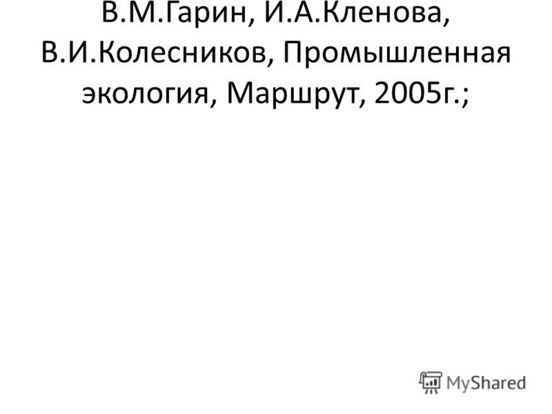 В.М.Гарин, И.А.Кленова, В.И.Колесников, Промышленная экология, Маршрут, 2005г.;