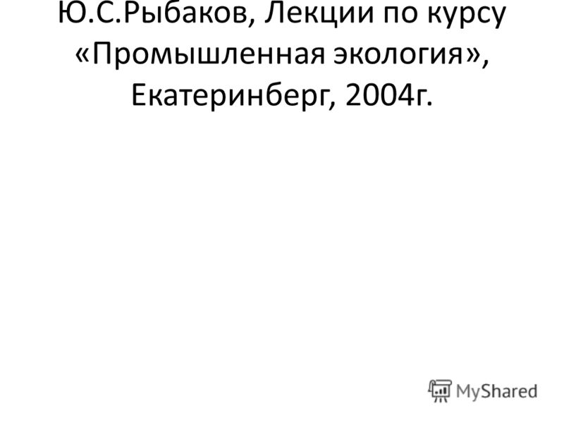 Ю.С.Рыбаков, Лекции по курсу «Промышленная экология», Екатеринберг, 2004г.