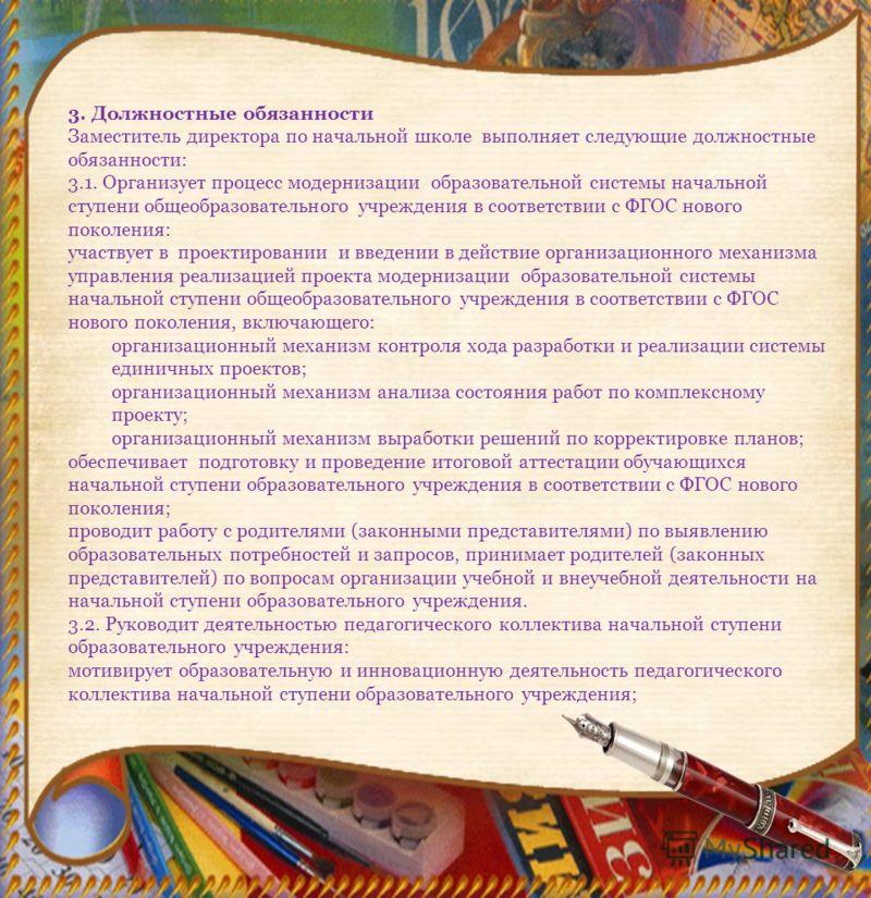 3. Должностные обязанности Заместитель директора по начальной школе выполняет следующие должностные обязанности: 3.1. Организует процесс модернизации образовательной системы начальной ступени общеобразовательного учреждения в соответствии с ФГОС ново