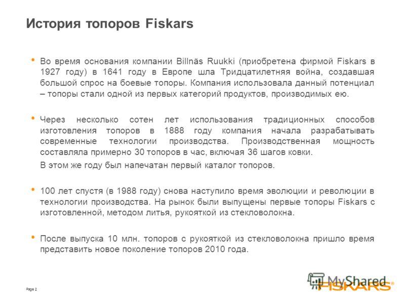 Page 2 Во время основания компании Billnäs Ruukki (приобретена фирмой Fiskars в 1927 году) в 1641 году в Европе шла Тридцатилетняя война, создавшая большой спрос на боевые топоры. Компания использовала данный потенциал – топоры стали одной из первых