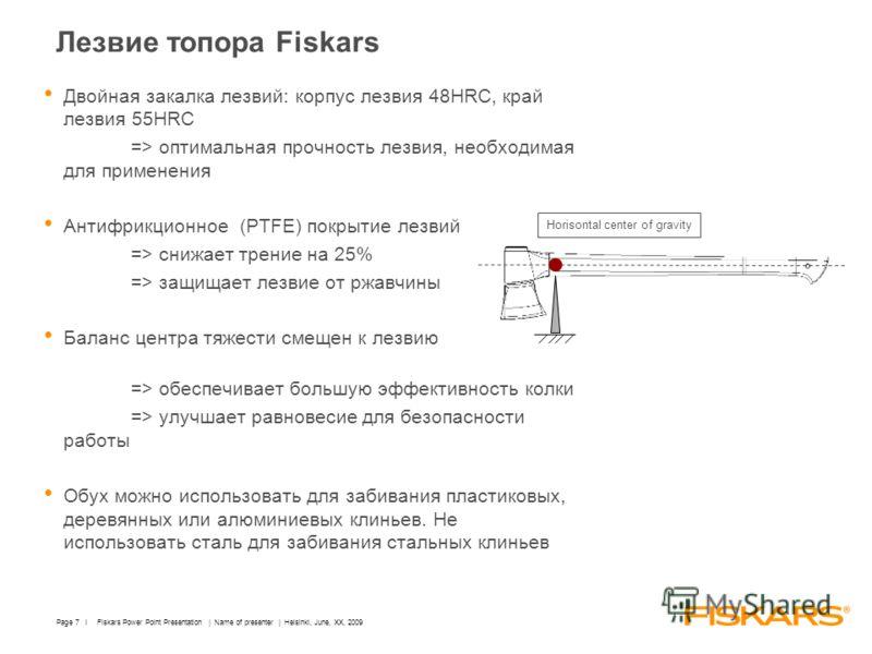 Fiskars Power Point Presentation | Name of presenter | Helsinki, June, XX, 2009Page 7 I Лезвие топора Fiskars Двойная закалка лезвий: корпус лезвия 48HRC, край лезвия 55HRC => оптимальная прочность лезвия, необходимая для применения Антифрикционное (
