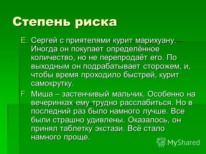 Степень риска E.Сергей с приятелями курит марихуану. Иногда он покупает определённое количество, но не перепродаёт его. По выходным он подрабатывает сторожем, и, чтобы время проходило быстрей, курит самокрутку. F.Миша – застенчивый мальчик. Особенно