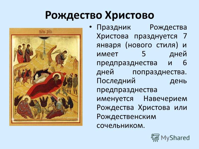 Рождество Христово Праздник Рождества Христова празднуется 7 января (нового стиля) и имеет 5 дней предпразднества и 6 дней попразднества. Последний день предпразднества именуется Навечерием Рождества Христова или Рождественским сочельником.
