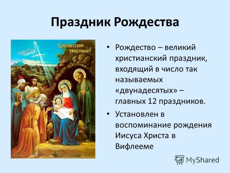 Праздник Рождества Рождество – великий христианский праздник, входящий в число так называемых «двунадесятых» – главных 12 праздников. Установлен в воспоминание рождения Иисуса Христа в Вифлееме