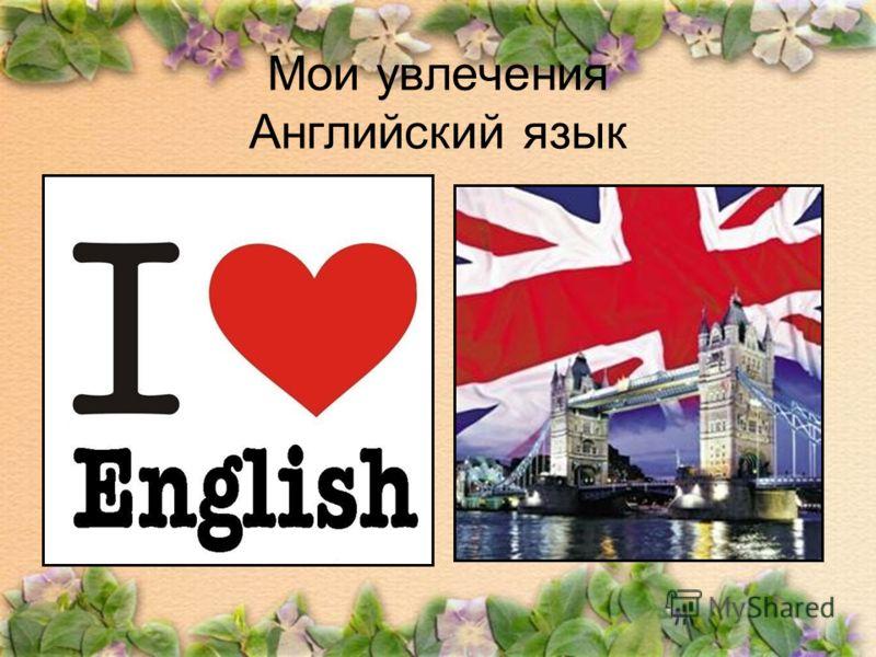 Мои увлечения Английский язык