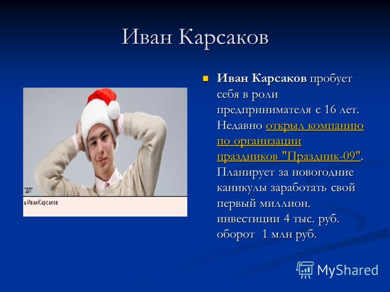 Иван Карсаков Иван Карсаков пробует себя в роли предпринимателя с 16 лет. Недавно открыл компанию по организации праздников