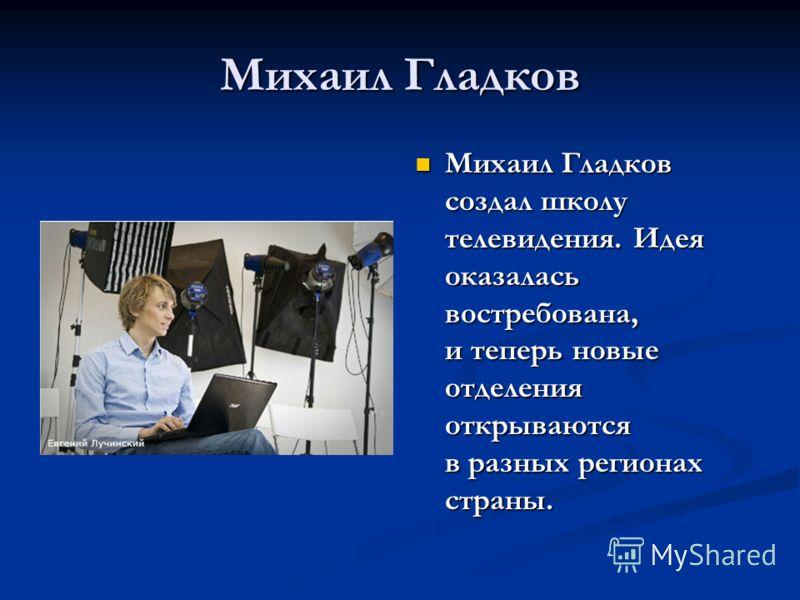 Михаил Гладков Михаил Гладков создал школу телевидения. Идея оказалась востребована, и теперь новые отделения открываются в разных регионах страны.