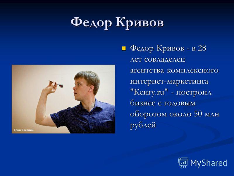 Федор Кривов Федор Кривов - в 28 лет совладелец агентства комплексного интернет-маркетинга Кенгу.ru - построил бизнес с годовым оборотом около 50 млн рублей