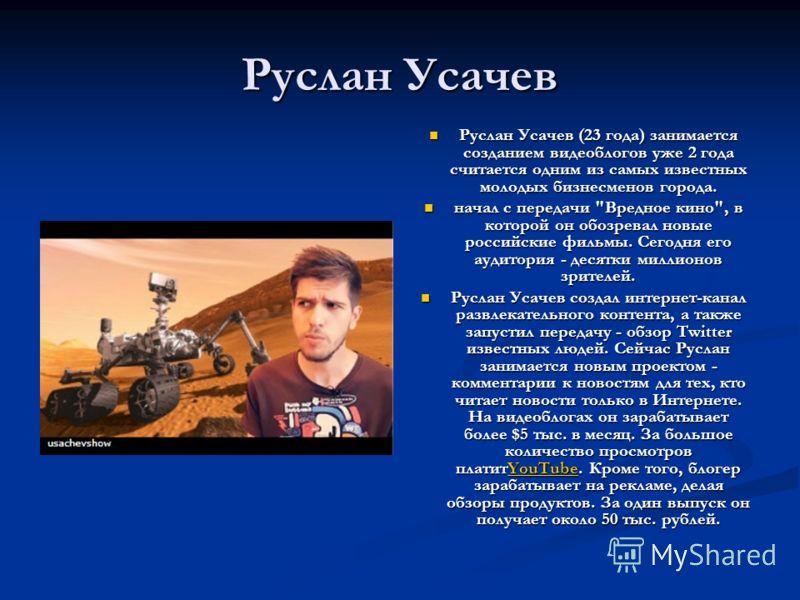 Руслан Усачев Руслан Усачев (23 года) занимается созданием видеоблогов уже 2 года считается одним из самых известных молодых бизнесменов города. начал с передачи