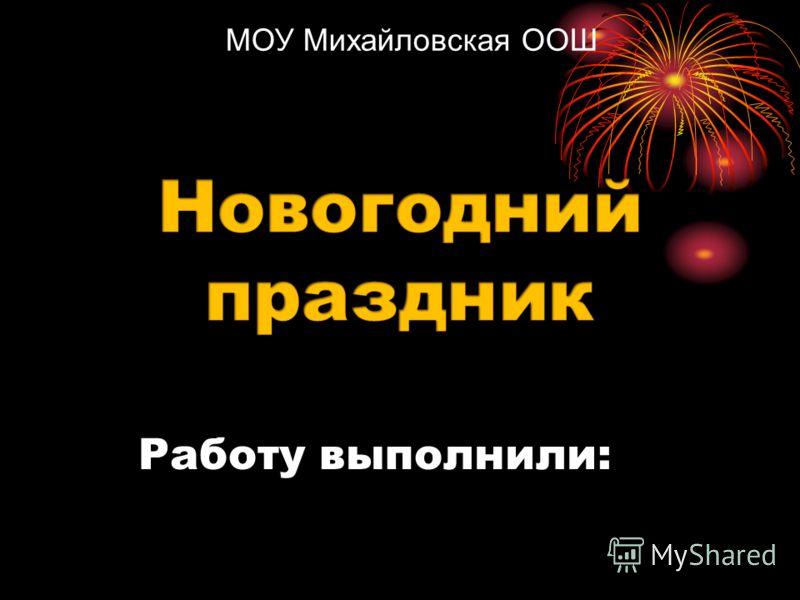 Работу выполнили: МОУ Михайловская ООШ