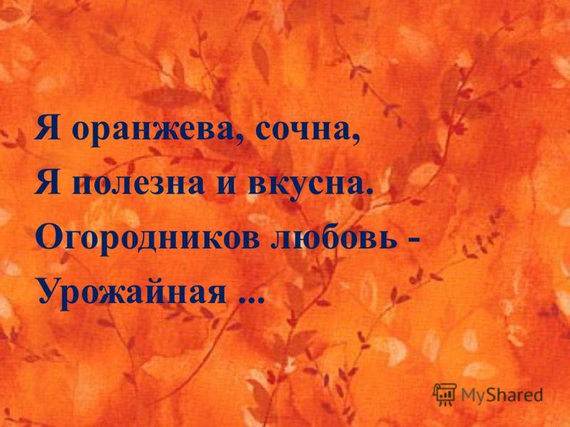 Я оранжева, сочна, Я полезна и вкусна. Огородников любовь - Урожайная...