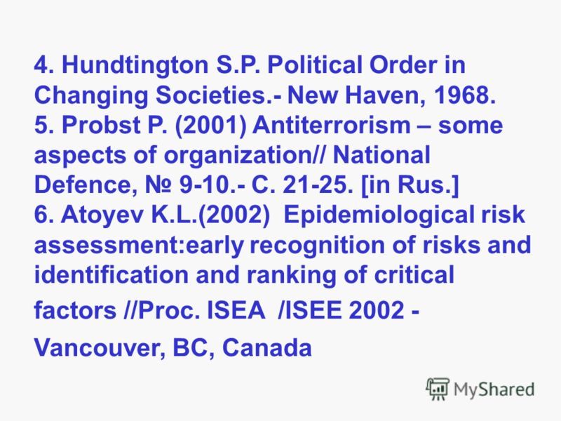4. Hundtington S.P. Political Order in Changing Societies.- New Haven, 1968. 5. Probst P. (2001) Antiterrorism – some aspects of organization// National Defence, 9-10.- С. 21-25. [in Rus.] 6. Atoyev K.L.(2002) Epidemiological risk assessment:early re