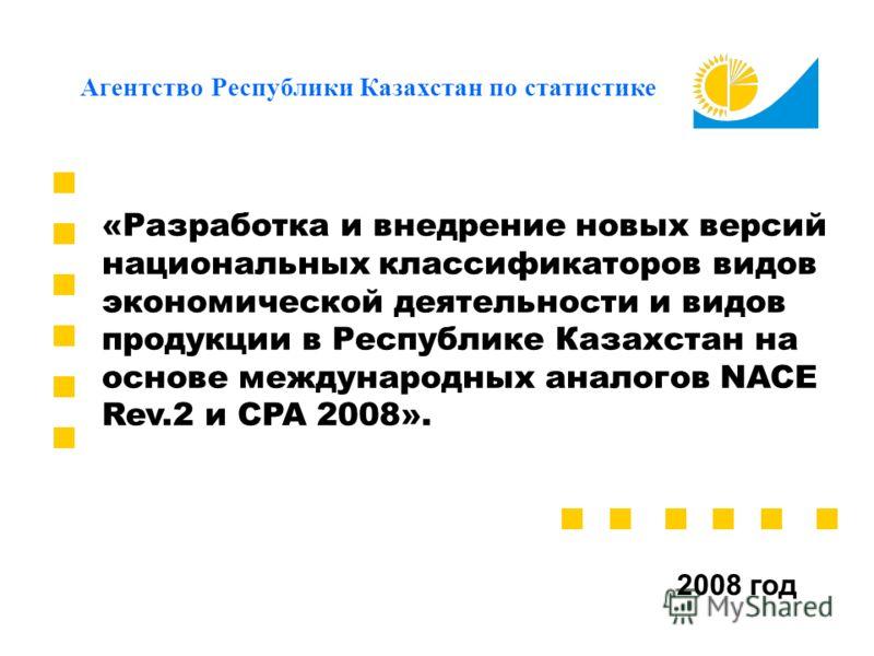 «Разработка и внедрение новых версий национальных классификаторов видов экономической деятельности и видов продукции в Республике Казахстан на основе международных аналогов NACE Rev.2 и CPA 2008». 2008 год Агентство Республики Казахстан по статистике