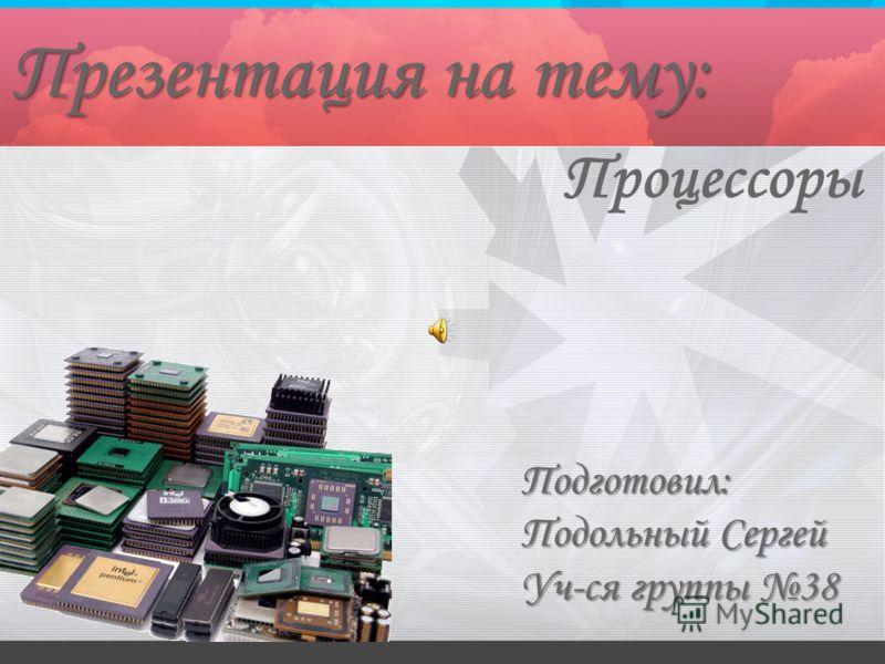 Процессоры Презентация на тему: Подготовил: Подольный Сергей Уч-ся группы 38