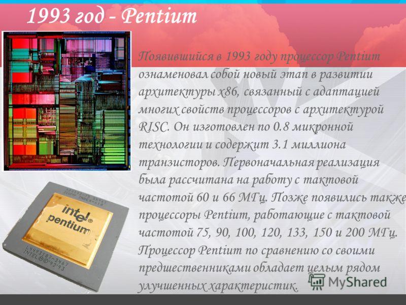 1993 год - Pentium Появившийся в 1993 году процессор Pentium ознаменовал собой новый этап в развитии архитектуры x86, связанный с адаптацией многих свойств процессоров с архитектурой RISC. Он изготовлен по 0.8 микронной технологии и содержит 3.1 милл