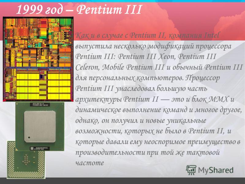 1999 год – Pentium III Как и в случае с Pentium II, компания Intel выпустила несколько модификаций процессора Pentium III: Pentium III Xeon, Pentium III Celeron, Mobile Pentium III и обычный Pentium III для персональных компьютеров. Процессор Pentium