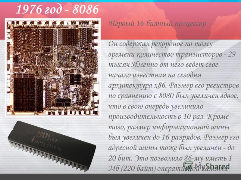1976 год - 8086 Он содержал рекордное по тому времени количество транзисторов - 29 тысяч Именно от него ведет свое начало известная на сегодня архитектура x86. Размер его регистров по сравнению с 8080 был увеличен вдвое, что в свою очередь увеличило