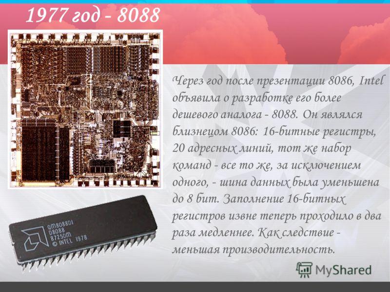 1977 год - 8088 Через год после презентации 8086, Intel объявила о разработке его более дешевого аналога - 8088. Он являлся близнецом 8086: 16-битные регистры, 20 адресных линий, тот же набор команд - все то же, за исключением одного, - шина данных б