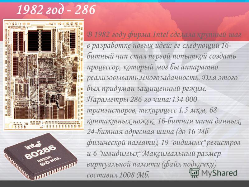 1982 год - 286 В 1982 году фирма Intel сделала крупный шаг в разработке новых идей: ее следующий 16- битный чип стал первой попыткой создать процессор, который мог бы аппаратно реализовывать многозадачность. Для этого был придуман защищенный режим. П