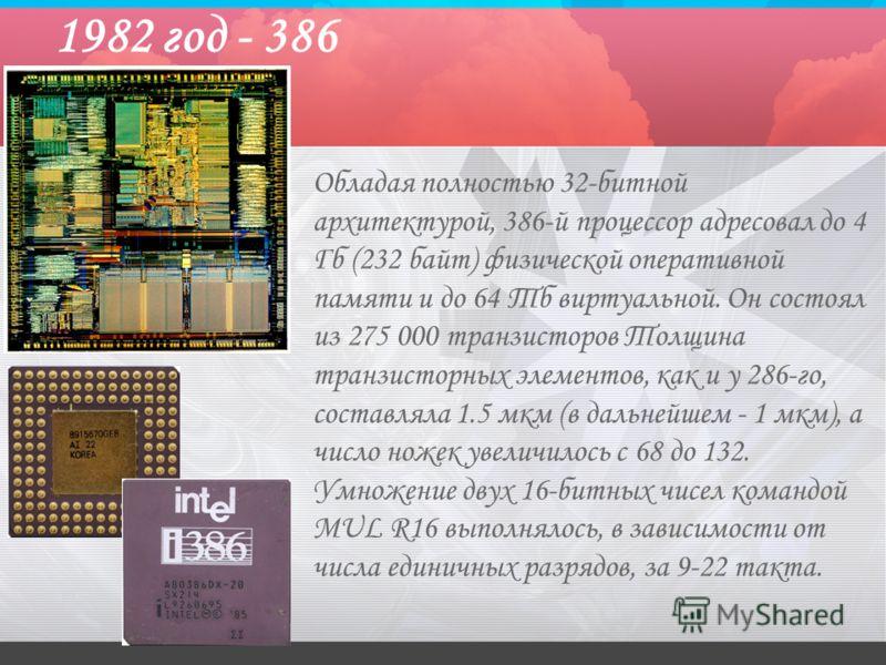 1982 год - 386 Обладая полностью 32-битной архитектурой, 386-й процессор адресовал до 4 Гб (232 байт) физической оперативной памяти и до 64 Тб виртуальной. Он состоял из 275 000 транзисторов Толщина транзисторных элементов, как и у 286-го, составляла